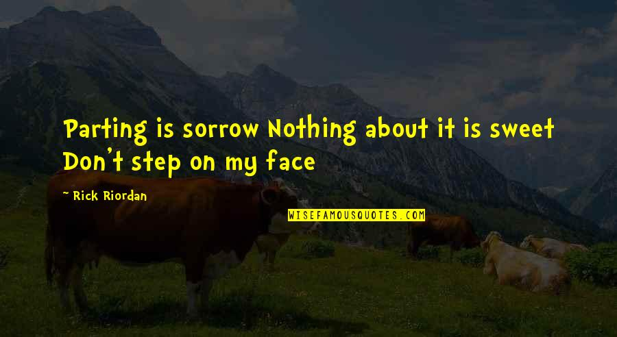 Nothing Is As Sweet As You Quotes By Rick Riordan: Parting is sorrow Nothing about it is sweet