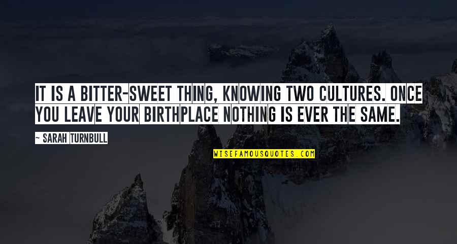 Nothing Is As Sweet As You Quotes By Sarah Turnbull: It is a bitter-sweet thing, knowing two cultures.