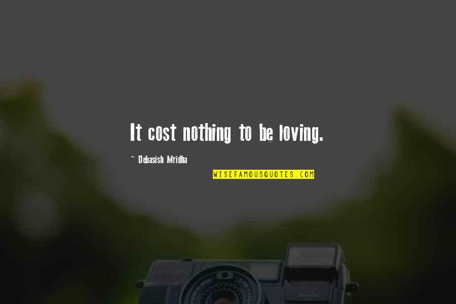 Nothing Is Free In Life Quotes By Debasish Mridha: It cost nothing to be loving.