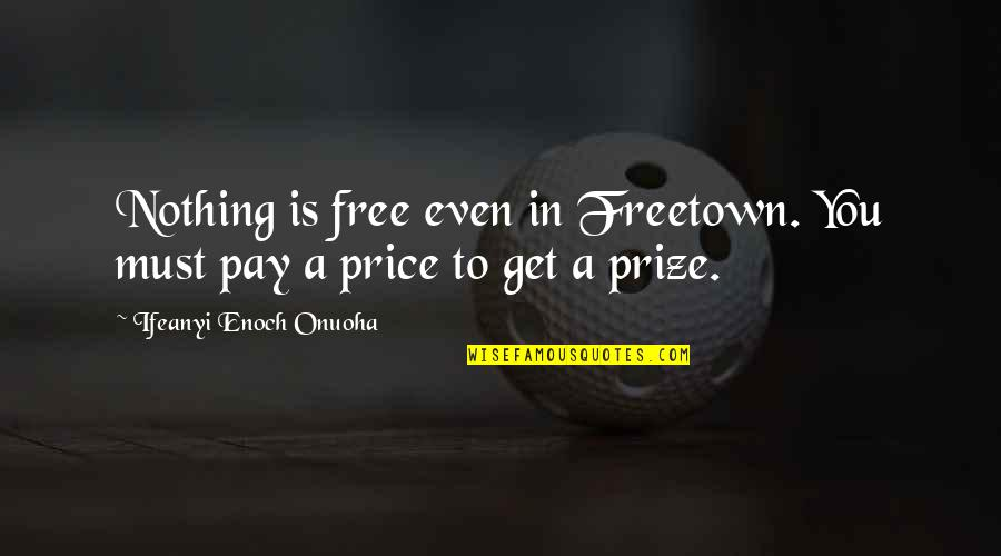 Nothing Is Free In Life Quotes By Ifeanyi Enoch Onuoha: Nothing is free even in Freetown. You must
