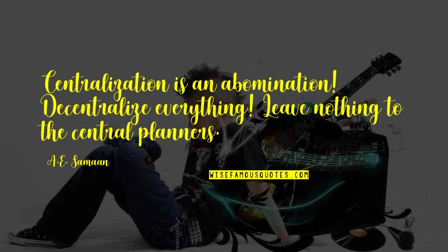Nothing Is Planned Quotes By A.E. Samaan: Centralization is an abomination! Decentralize everything! Leave nothing
