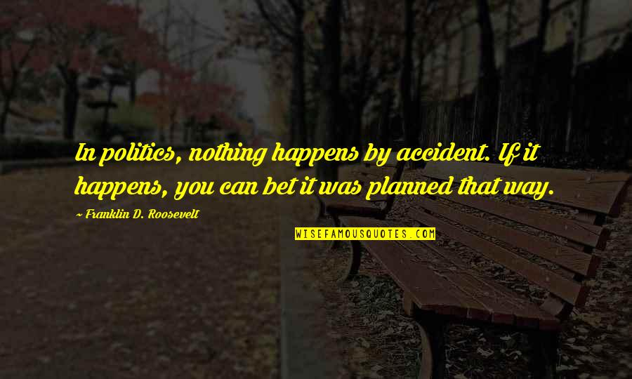 Nothing Is Planned Quotes By Franklin D. Roosevelt: In politics, nothing happens by accident. If it