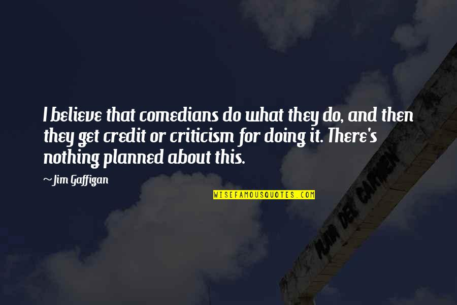 Nothing Is Planned Quotes By Jim Gaffigan: I believe that comedians do what they do,