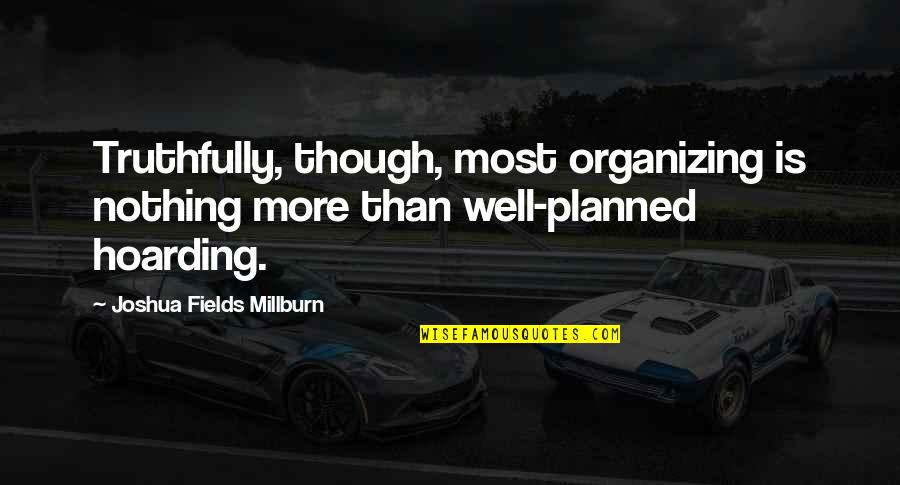 Nothing Is Planned Quotes By Joshua Fields Millburn: Truthfully, though, most organizing is nothing more than