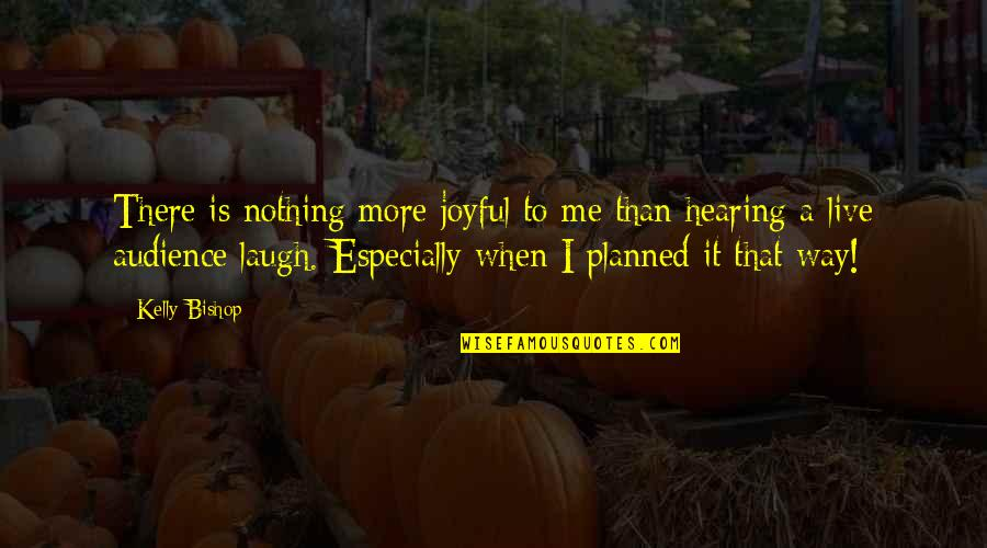 Nothing Is Planned Quotes By Kelly Bishop: There is nothing more joyful to me than