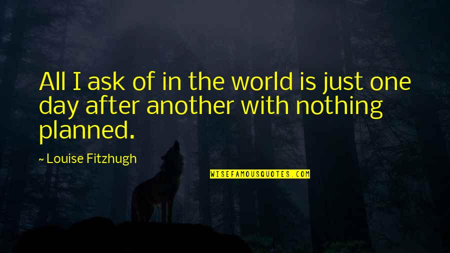 Nothing Is Planned Quotes By Louise Fitzhugh: All I ask of in the world is