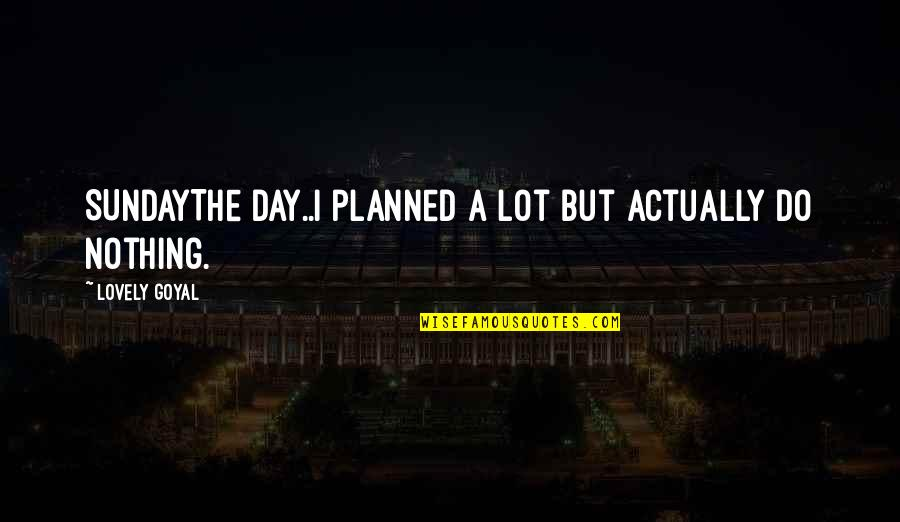 Nothing Is Planned Quotes By Lovely Goyal: SUNDAYThe day..I planned a lot but actually do