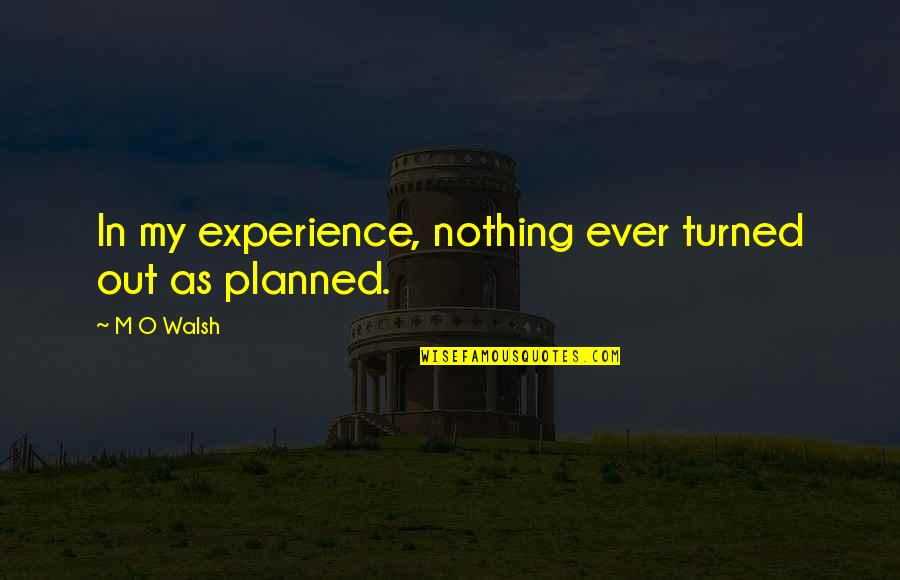 Nothing Is Planned Quotes By M O Walsh: In my experience, nothing ever turned out as