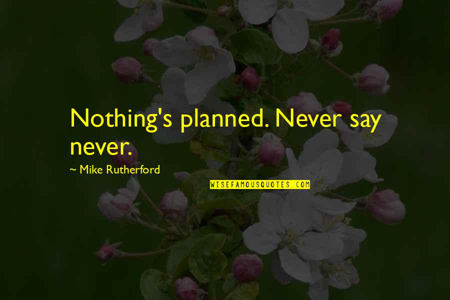 Nothing Is Planned Quotes By Mike Rutherford: Nothing's planned. Never say never.