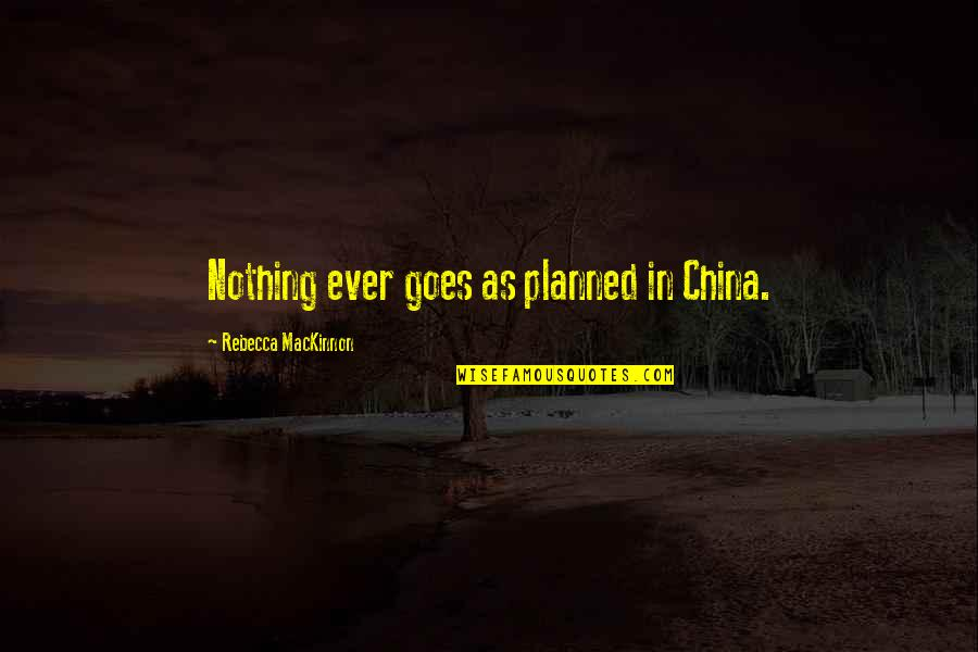 Nothing Is Planned Quotes By Rebecca MacKinnon: Nothing ever goes as planned in China.