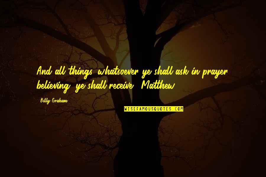Nothing Lasts Forever Memorable Quotes By Billy Graham: And all things, whatsoever ye shall ask in