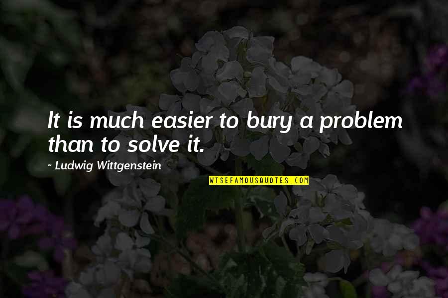 Nothing Lasts Forever Memorable Quotes By Ludwig Wittgenstein: It is much easier to bury a problem