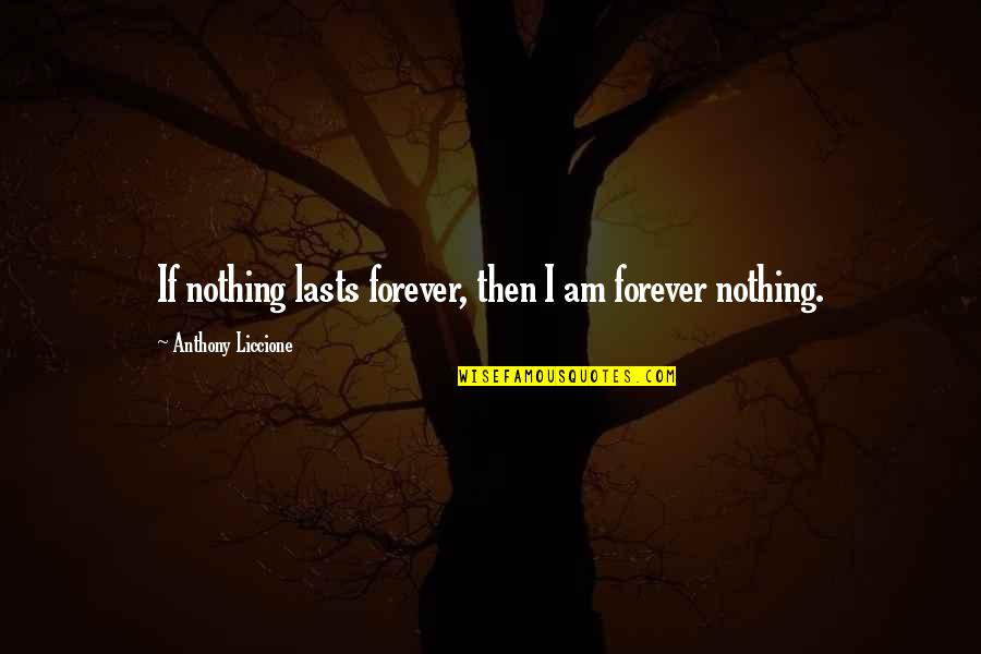 Nothing Lasts Quotes By Anthony Liccione: If nothing lasts forever, then I am forever