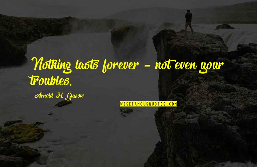 Nothing Lasts Quotes By Arnold H. Glasow: Nothing lasts forever - not even your troubles.