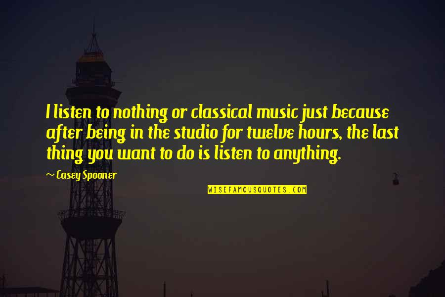 Nothing Lasts Quotes By Casey Spooner: I listen to nothing or classical music just