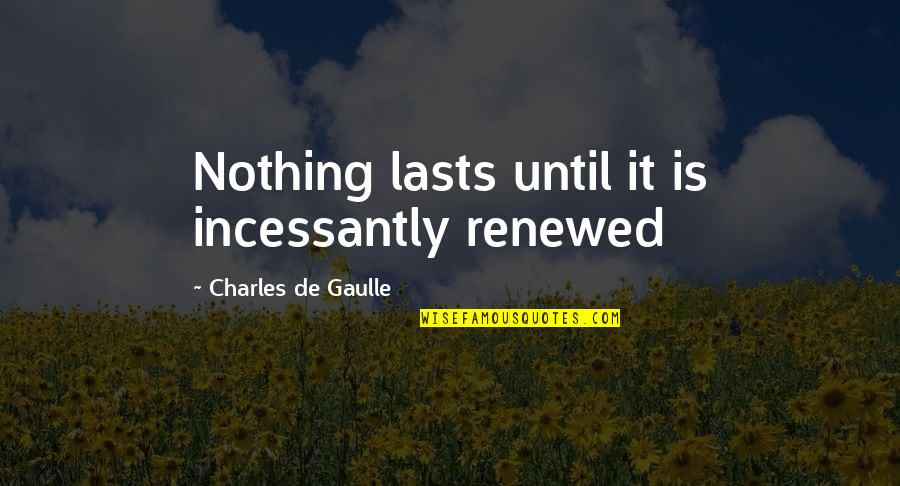 Nothing Lasts Quotes By Charles De Gaulle: Nothing lasts until it is incessantly renewed