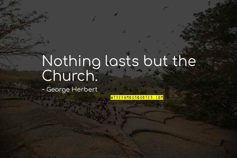 Nothing Lasts Quotes By George Herbert: Nothing lasts but the Church.