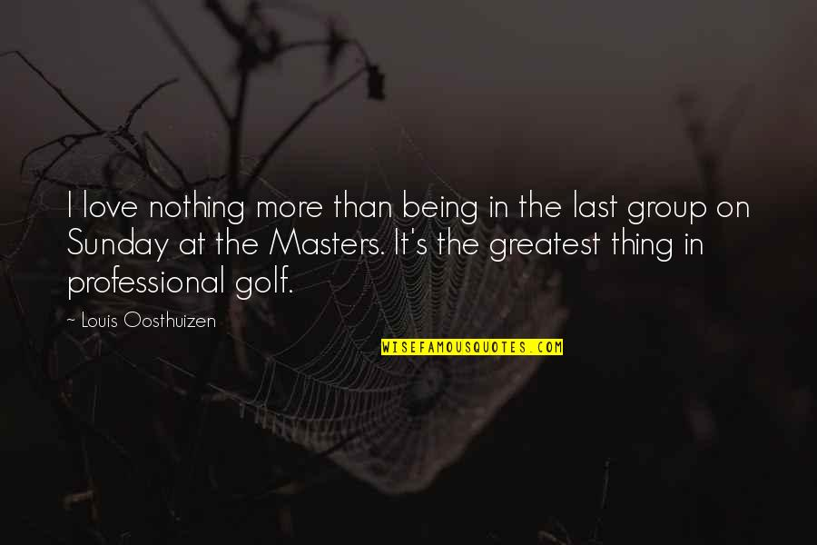 Nothing Lasts Quotes By Louis Oosthuizen: I love nothing more than being in the