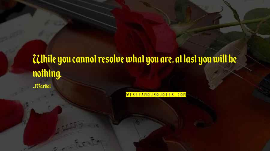 Nothing Lasts Quotes By Martial: While you cannot resolve what you are, at