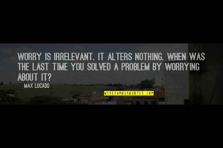 Nothing Lasts Quotes By Max Lucado: Worry is irrelevant. It alters nothing. When was