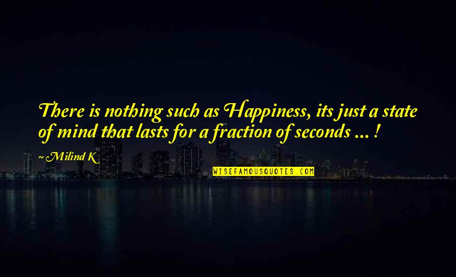 Nothing Lasts Quotes By Milind K: There is nothing such as Happiness, its just