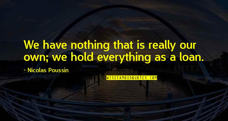 Nothing Lasts Quotes By Nicolas Poussin: We have nothing that is really our own;