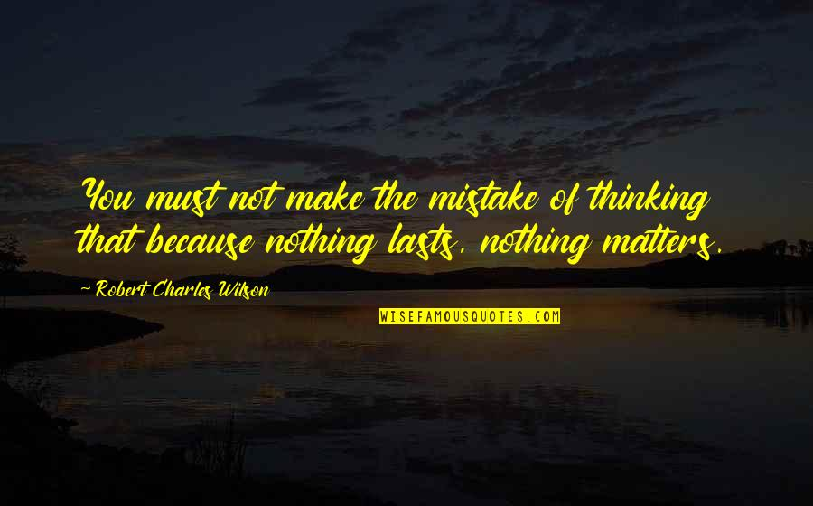 Nothing Lasts Quotes By Robert Charles Wilson: You must not make the mistake of thinking