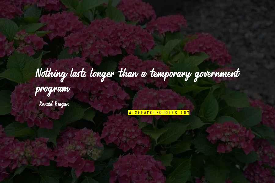 Nothing Lasts Quotes By Ronald Reagan: Nothing lasts longer than a temporary government program.