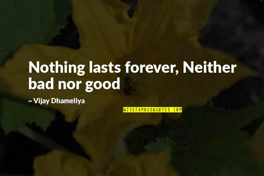 Nothing Lasts Quotes By Vijay Dhameliya: Nothing lasts forever, Neither bad nor good