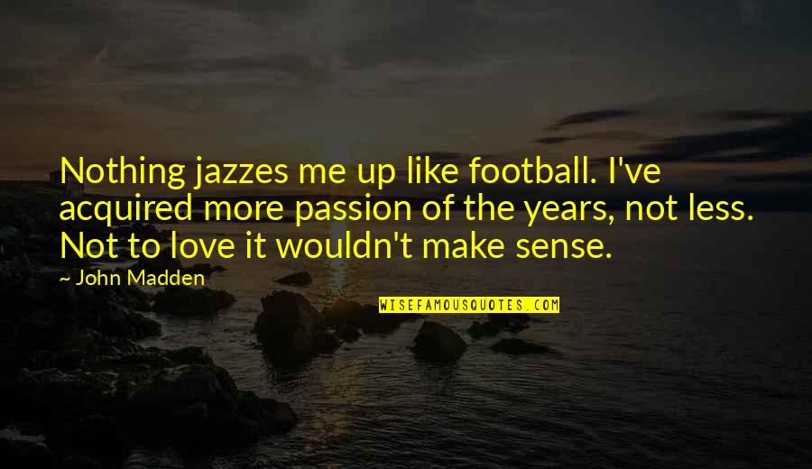 Nothing Make Sense Quotes By John Madden: Nothing jazzes me up like football. I've acquired