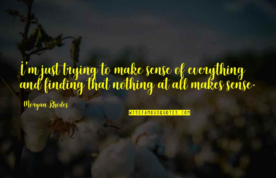 Nothing Make Sense Quotes By Morgan Rhodes: I'm just trying to make sense of everything