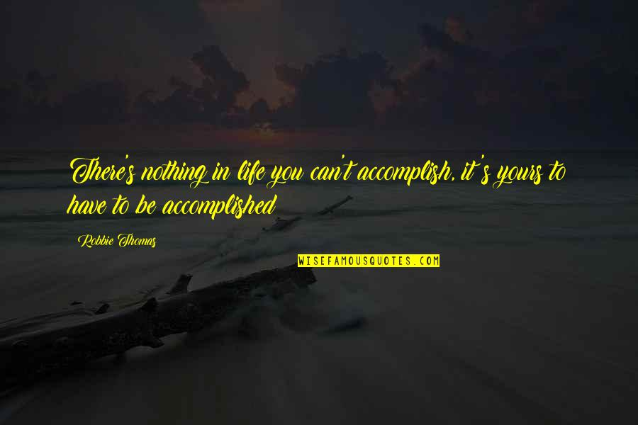Nothing Make Sense Quotes By Robbie Thomas: There's nothing in life you can't accomplish, it's