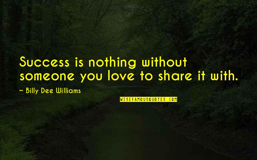 Nothing To Share Quotes By Billy Dee Williams: Success is nothing without someone you love to