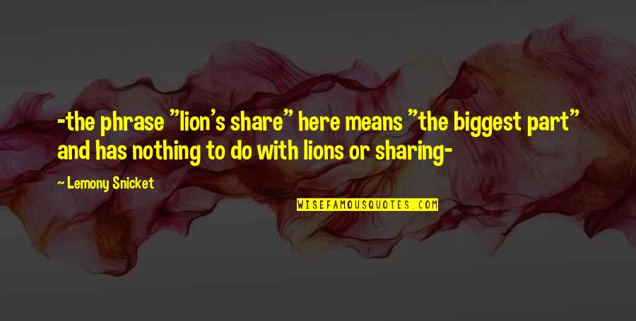 """Nothing To Share Quotes By Lemony Snicket: -the phrase """"lion's share"""" here means """"the biggest"""