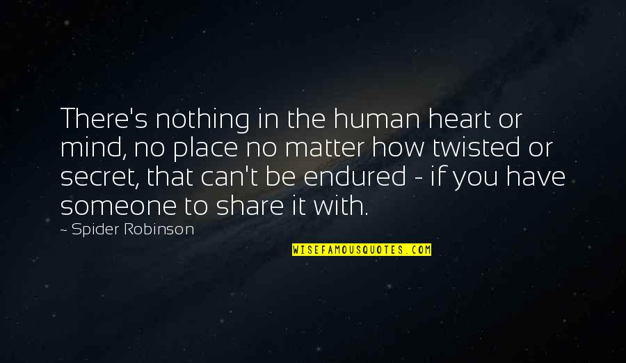 Nothing To Share Quotes By Spider Robinson: There's nothing in the human heart or mind,