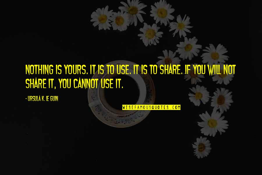 Nothing To Share Quotes By Ursula K. Le Guin: Nothing is yours. It is to use. It