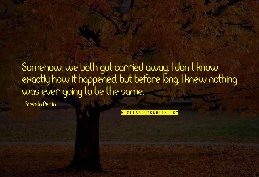 Nothing Was Ever The Same Quotes By Brenda Perlin: Somehow, we both got carried away. I don't