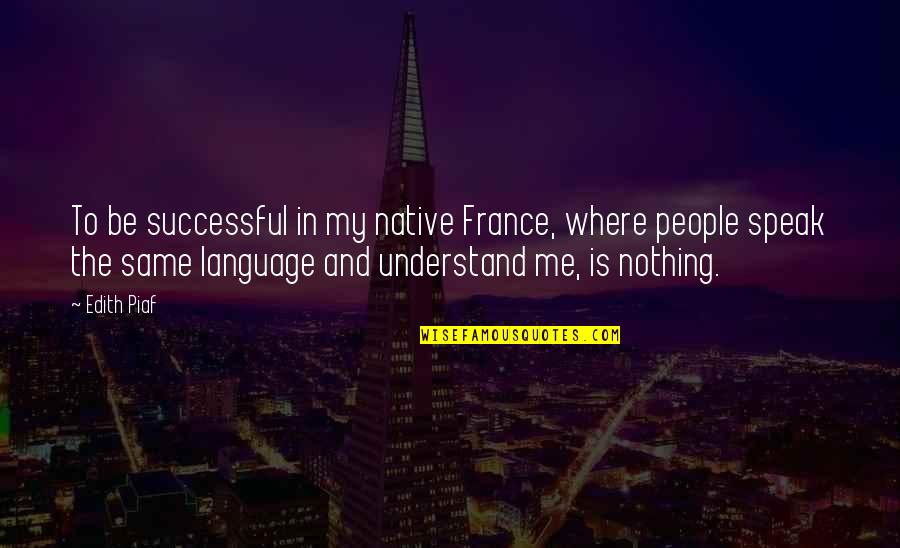 Nothing Was Ever The Same Quotes By Edith Piaf: To be successful in my native France, where