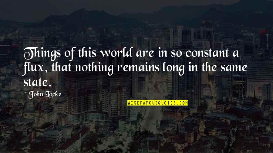 Nothing Was Ever The Same Quotes By John Locke: Things of this world are in so constant
