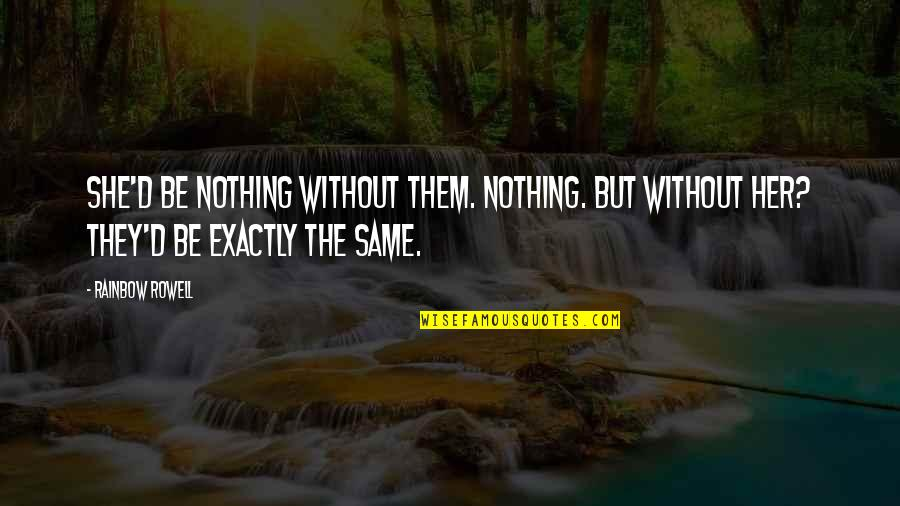 Nothing Was Ever The Same Quotes By Rainbow Rowell: She'd be nothing without them. Nothing. But without