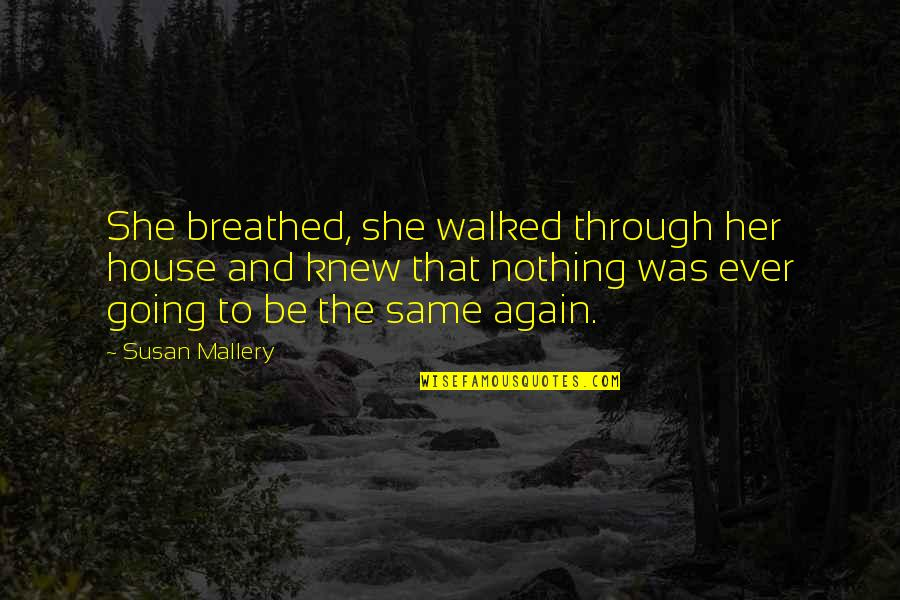 Nothing Was Ever The Same Quotes By Susan Mallery: She breathed, she walked through her house and