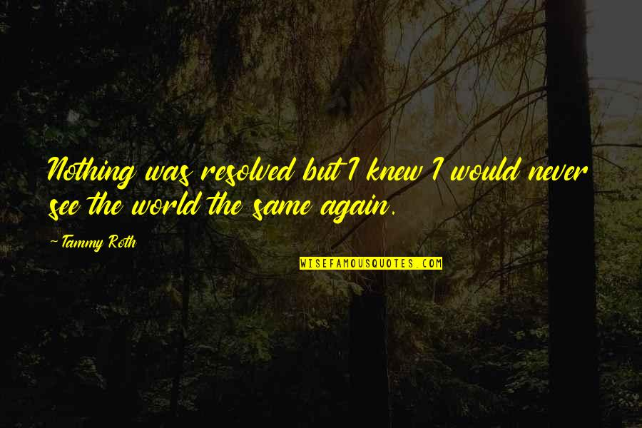 Nothing Was Ever The Same Quotes By Tammy Roth: Nothing was resolved but I knew I would