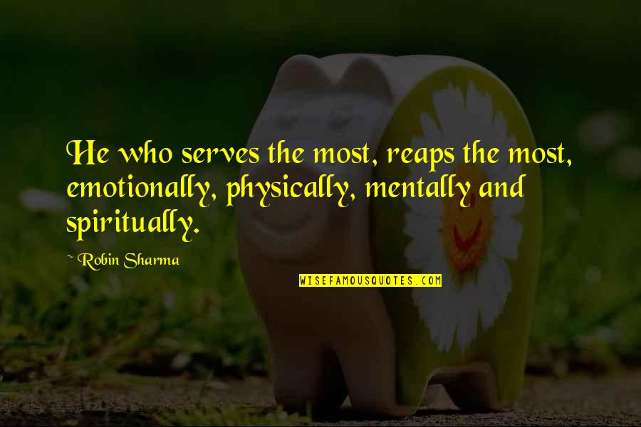 Nothing You Say Matters Quotes By Robin Sharma: He who serves the most, reaps the most,