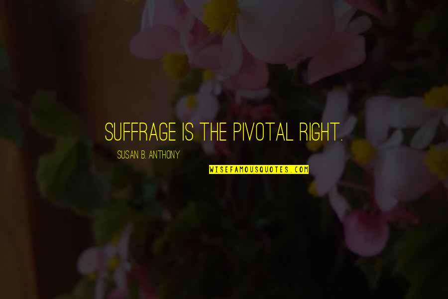 Nothing You Say Matters Quotes By Susan B. Anthony: Suffrage is the pivotal right.
