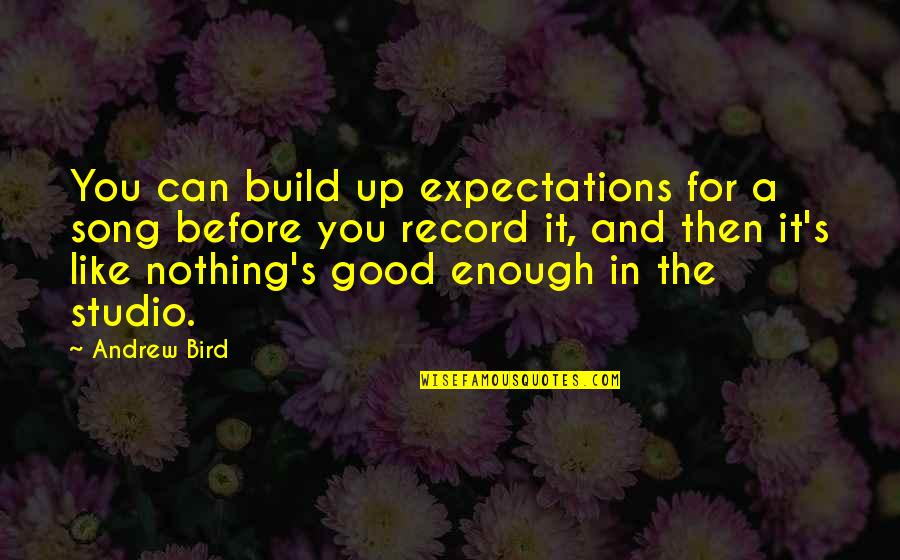Nothing's Ever Good Enough Quotes By Andrew Bird: You can build up expectations for a song