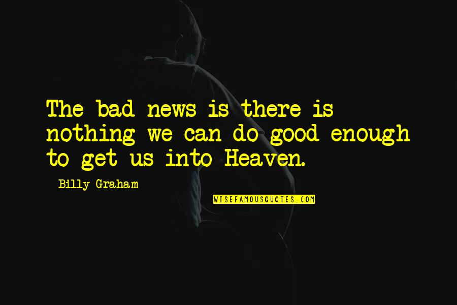 Nothing's Ever Good Enough Quotes By Billy Graham: The bad news is there is nothing we