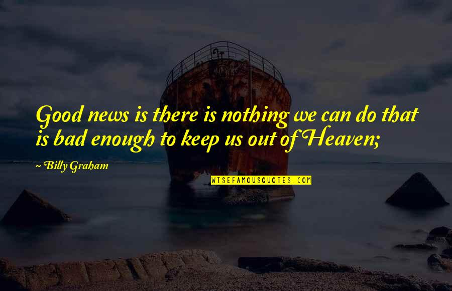 Nothing's Ever Good Enough Quotes By Billy Graham: Good news is there is nothing we can