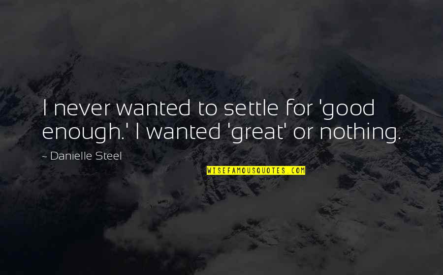 Nothing's Ever Good Enough Quotes By Danielle Steel: I never wanted to settle for 'good enough.'