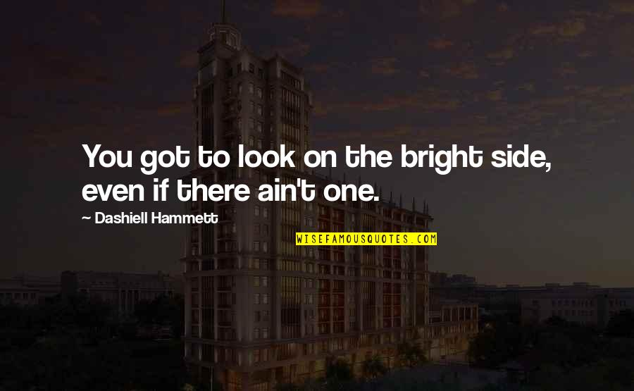 Nothing's Ever Good Enough Quotes By Dashiell Hammett: You got to look on the bright side,