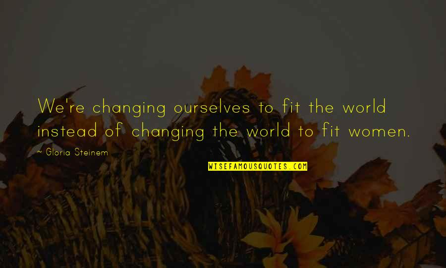 Nothing's Ever Good Enough Quotes By Gloria Steinem: We're changing ourselves to fit the world instead